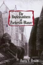 The Unpleasantness at Parkerton Manor ebook by Barry S. Brown