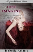 Just Imagine: An Anthology Of Poems On Love, Faith And Dreaming
