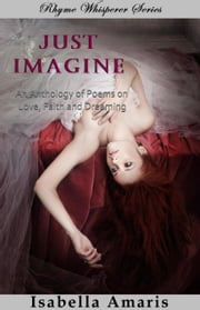 Just Imagine: An Anthology Of Poems On Love, Faith And Dreaming ebook by Isabella Amaris