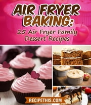 Air Fryer Baking: 25 Air Fryer Family Dessert Recipes ebook by Recipe This