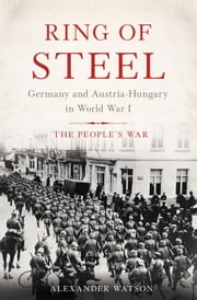 Ring of Steel - Germany and Austria-Hungary in World War I ebook by Alexander Watson