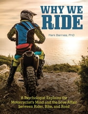 Why We Ride - A Psychologist Explains the Motorcyclist's Mind and the Relationship Between Rider, Bike, and Road ebook by Mark Barnes, PhD