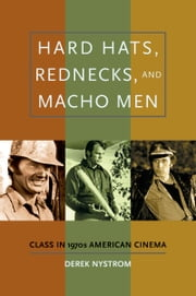 Hard Hats, Rednecks, and Macho Men - Class in 1970s American Cinema ebook by Derek Nystrom
