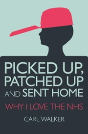 Picked Up, Patched Up and Sent Home - Why I Love the NHS ebook by Carl Walker