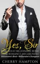 Yes, Sir: New Adult Billionaire BDSM Dark Romance Megabundle ebook by