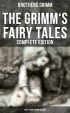 The Grimm's Fairy Tales - Complete Edition: 200+ Stories in One Volume ebook by Brothers Grimm