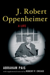 J. Robert Oppenheimer:A Life - A Life ebook by Abraham Pais,Robert P. Crease