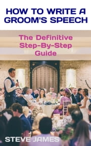 How to Write a Groom's Speech - The Definitive Step-By-Step Guide ebook by Steve James