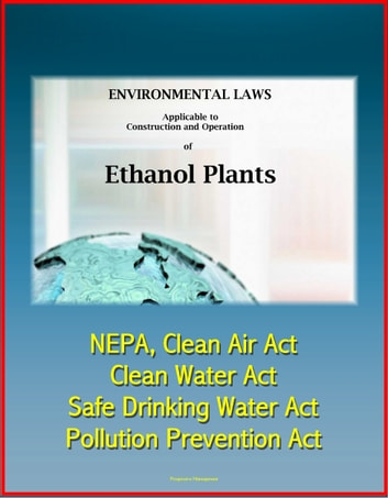 Environmental Laws Applicable to Construction and Operation of Ethanol Plants: NEPA, Clean Air Act, Clean Water Act, Safe Drinking Water Act, Pollution Prevention Act ebook by Progressive Management