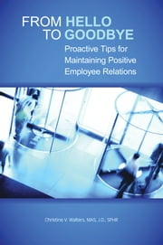 From Hello to Goodbye - Proactive Tips for Maintaining Positive Employee Relations ebook by Christine V. Walters, MAS, JD, SPHR