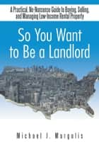 So You Want to Be a Landlord ebook by Michael J. Margolis