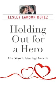 Holding Out for a Hero, Five Steps to Marriage Over 40 ebook by Lesley Lawson Botez