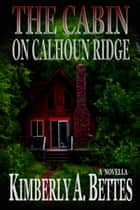 The Cabin on Calhoun Ridge ebook by Kimberly A Bettes