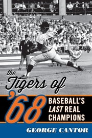 The Tigers of '68 - Baseball's Last Real Champions ebook by George Cantor