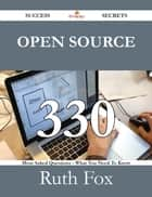 Open Source 330 Success Secrets - 330 Most Asked Questions On Open Source - What You Need To Know ebook by Ruth Fox