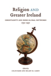 Religion and Greater Ireland - Christianity and Irish Global Networks, 1750-1969 ebook by Colin Barr,Hilary M. Carey