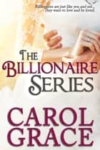 The Billionaire Series Boxed Set ebook by Carol Grace