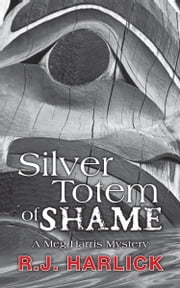 Silver Totem of Shame - A Meg Harris Mystery ebook by R.J. Harlick