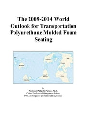 The 2009-2014 World Outlook for Transportation Polyurethane Molded Foam Seating ebook by ICON Group International, Inc.