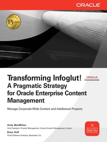 Transforming Infoglut! A Pragmatic Strategy for Oracle Enterprise Content Management ebook by Andy MacMillan,Brian Huff