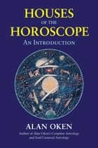 Houses of the Horoscope - An Introduction ebook by Alan Oken
