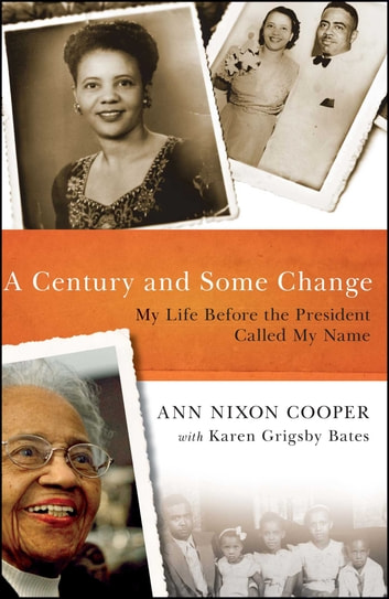 A Century and Some Change - My Life Before the President Called My Name ebook by Ann Nixon Cooper