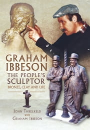 Graham Ibbeson The People's Sculptor - Bronze, Clay and Life ebook by John Trelkeld