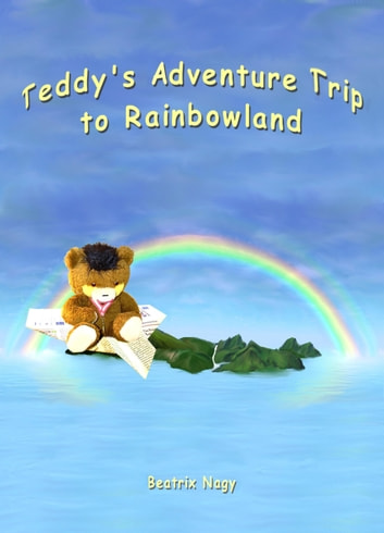 Teddy's Adventure Trip to Rainbowland ebook by Beatrix Nagy