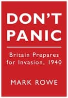 Don't Panic - Britain Prepares for Invasion, 1940 ebook by Mark Rowe