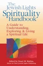 The Jewish Lights Spirituality Handbook - A Guide to Understanding, Exploring & Living a Spiritual Life ebook by Stuart M. Matlins