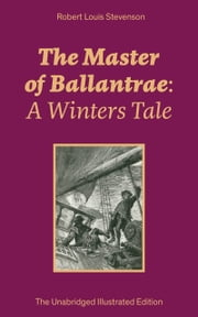 The Master of Ballantrae: A Winters Tale (The Unabridged Illustrated Edition): Historical adventure novel by the prolific Scottish novelist, poet, essayist and travel writer, author of Treasure Island, Kidnapped, A Child's Garden of Verses, Strange C ebook by Robert  Louis  Stevenson