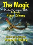 The Magic (October 1961–October 1967) - Ten Tales by Roger Zelazny ebook by Roger Zelazny, Samuel R. Delany, Theodore Sturgeon,...