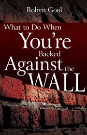 What To Do When You're Backed Against the Wall ebook by Robyn Gool