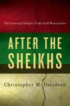 After the Sheikhs: The Coming Collapse of the Gulf Monarchies ebook by Christopher Davidson