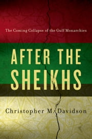 After the Sheikhs: The Coming Collapse of the Gulf Monarchies - The Coming Collapse of the Gulf Monarchies ebook by Christopher Davidson