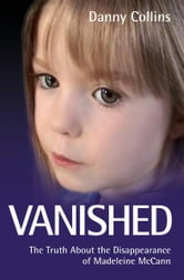 Vanished - The Truth About the Disappearance of Madeleine McCann ebook by Danny Collins