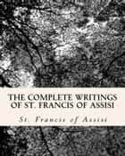 The Complete Writings of St. Francis of Assisi ebook by St. Francis of Assisi,  by Z. El Bey