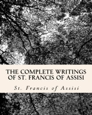The Complete Writings of St. Francis of Assisi - 2 Books in One Volume ebook by St. Francis of Assisi,  by Z. El Bey
