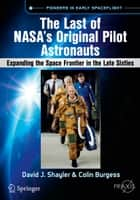 The Last of NASA's Original Pilot Astronauts - Expanding the Space Frontier in the Late Sixties ebook by David J. Shayler, Colin Burgess
