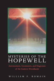 Mysteries of the Hopewell: Astronomers, Geometers, and Magicians of the Eastern Woodlands ebook by William F. Romain
