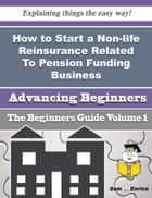 How to Start a Non-life Reinsurance Related To Pension Funding Business (Beginners Guide) ebook by Arminda Zaragoza