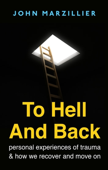To Hell and Back - Personal Experiences of Trauma and How We Recover and Move on ebook by John Marzillier