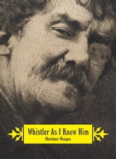 Whistler As I Knew Him ebook by Mortimer Menpes
