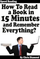 Speed Reading: How To Read A Book in 15 Minutes and Remember Everything? ebook by Chris Diamond