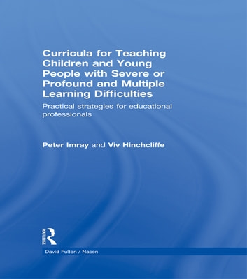 Curricula for Teaching Children and Young People with Severe or Profound and Multiple Learning Difficulties - Practical strategies for educational professionals ebook by Peter Imray,Viv Hinchcliffe
