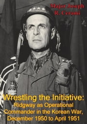 Wrestling The Initiative: Ridgway As Operational Commander In The Korean War, December 1950 To April 1951 ebook by Major Joseph R. Cerami