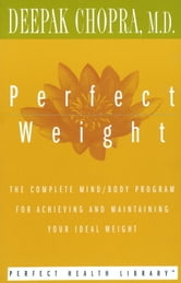 Perfect Weight - The Complete Mind/Body Program for Achieving and Maintaining Your Ideal Weight ebook by Deepak Chopra, M.D.