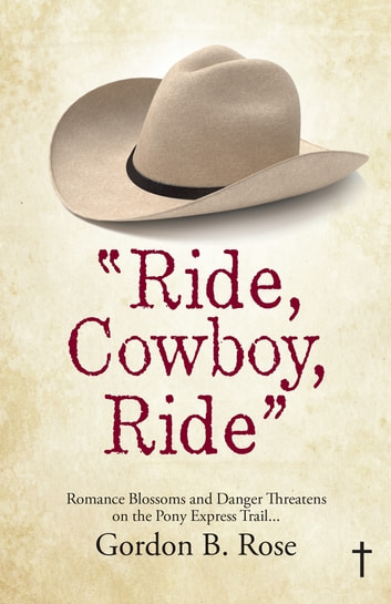 Ride, Cowboy, Ride - Romance Blossoms and Danger Threatens on the Pony Express Trail... ebook by Gordon B. Rose