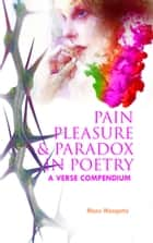 Pain Pleasure and Paradox in Poetry: A Verse Compendium ebook by