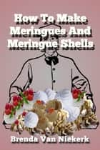 How To Make Meringues And Meringue Shells ebook by Brenda Van Niekerk
